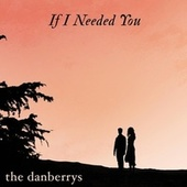 If I Needed You by The Danberrys