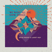 We Want All The Same Things de Erin Propp