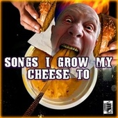 Songs I Grow My Cheese To von Various Artists