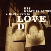 Can't Always Be Loved by His Name Is Alive