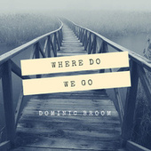 Where Do We Go by Dominic Broom