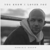 You Know I Loved You by Dominic Broom