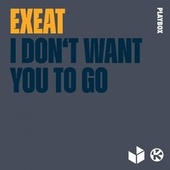 I Don't Want You To Go von Exeat