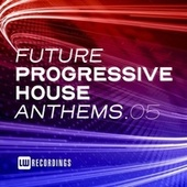 Future Progressive House Anthems, Vol. 05 by Various Artists