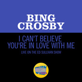 I Can't Believe You're In Love With Me (Live On The Ed Sullivan Show, June 24, 1962) de Bing Crosby