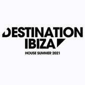 Destination Ibiza House Summer 2021 by Various Artists