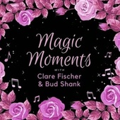 Magic Moments with Clare Fischer & Bud Shank by Clare Fischer