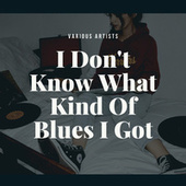 I Don't Know What Kind Of Blues I Got by Various Artists
