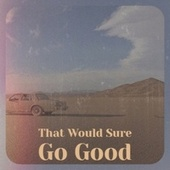 That Would Sure Go Good by Various Artists