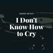 I Don't Know How to Cry von Various Artists