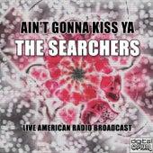 Ain't Gonna Kiss Ya (Live) de The Searchers