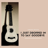 I Just Dropped In To Say Goodbye von Various Artists