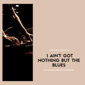 I Ain't Got Nothing But The Blues by Various Artists