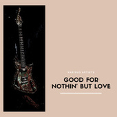 Good For Nothin' But Love de Various Artists