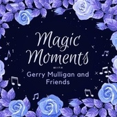 Magic Moments with Gerry Mulligan and Friends by Gerry Mulligan and Friends