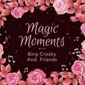 Magic Moments with Bing Crosby and Friends by Bing Crosby
