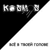 ВСЁ В ТВОЕЙ ГОЛОВЕ de Kosmos