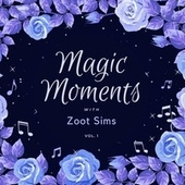 Magic Moments with Zoot Sims, Vol. 1 by Zoot Sims