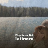 I May Never Get To Heaven by Various Artists