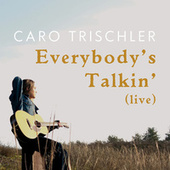 Everybody's Talkin' (Live) by Caro Trischler