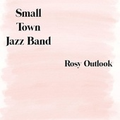Rosy Outlook by Small Town Jazz Band