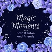 Magic Moments with Stan Kenton & Friends by Stan Kenton