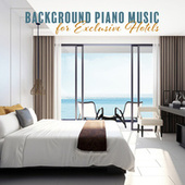 Background Piano Music for Exclusive Hotels, Atmospheric Music for Hotel Reception & Restaurants by Various Artists