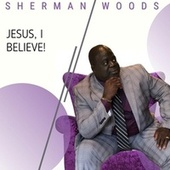 Jesus I Believe by Sherman Woods