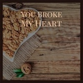 You Broke My Heart by Various Artists