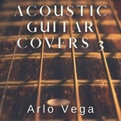 Acoustic Guitar Covers 3 by Arlo Vega