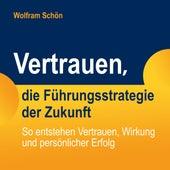 Vertrauen, die Führungsstrategie der Zukunft: So entstehen Vertrauen, Wirkung und persönlicher Erfolg von Dr. Wolfram Schön