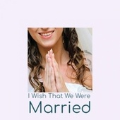 I Wish That We Were Married by Various Artists