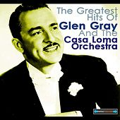 The Greatest Hits of Glen Gray and the Casa Loma Orchestra by Glen Gray and The Casa Loma Orchestra