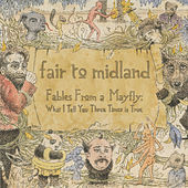 Fables From a Mayfly: What I Tell You Three Times is True by Fair To Midland