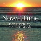 Now Is My Time de John Joseph Ray and Ozark Friends