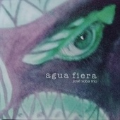 Agua Fiera by José Soba Trio