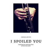 I Spoiled You (Featuring jazz musicians from all over the world!) de Various Artists