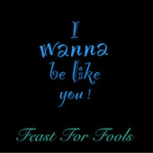 I Wanna Be Like You by Feast For Fools