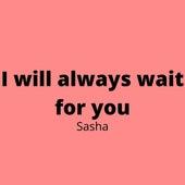 I Will Always Wait for You von Sasha