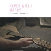 Never Will I Marry by Cannonball Adderley Quintet Cannonball Adderley