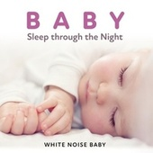 Baby Sleep Through the Night: Calm White Noise for Babies Sleeping by White Noise Baby