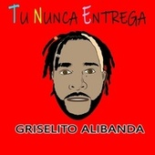 Tu Nunca Entrega de Griselito Alibanda