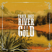 River of Gold by Track Dogs