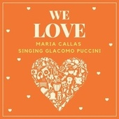 We Love Maria Callas (Singing Giacomo Puccini) by Maria Callas