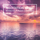 BEHIND THE HORIZON IS HAPPINESS by Meditation Music