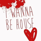 I Wanna Be House by Various Artists