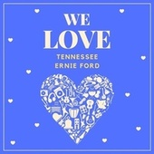 We Love Tennessee Ernie Ford by Tennessee Ernie Ford