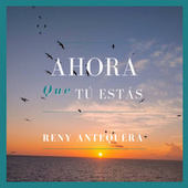 Ahora que tú estás by Reny Antequera