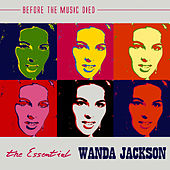 The Essential Wanda Jackson: Before The Music Died by Wanda Jackson