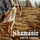 Shamanic Erotic Lounge – Sensual New Age Music for Bodily Pleasures, Tantric Melodies, Sex de Massage Tribe
